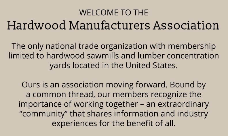 "WELCOME TO THE Hardwood Manufacturers Association The only national trade organization with membership limited to hardwood sawmills and lumber concentration yards located in the United States. Ours is an association moving forward. Bound by a common thread, our members recognize the importance of working together – an extraordinary ""community"" that shares information and industry experiences for the benefit of all."